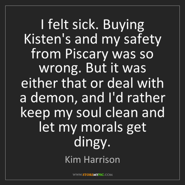 Kim Harrison: I felt sick. Buying Kisten's and my safety from Piscary...