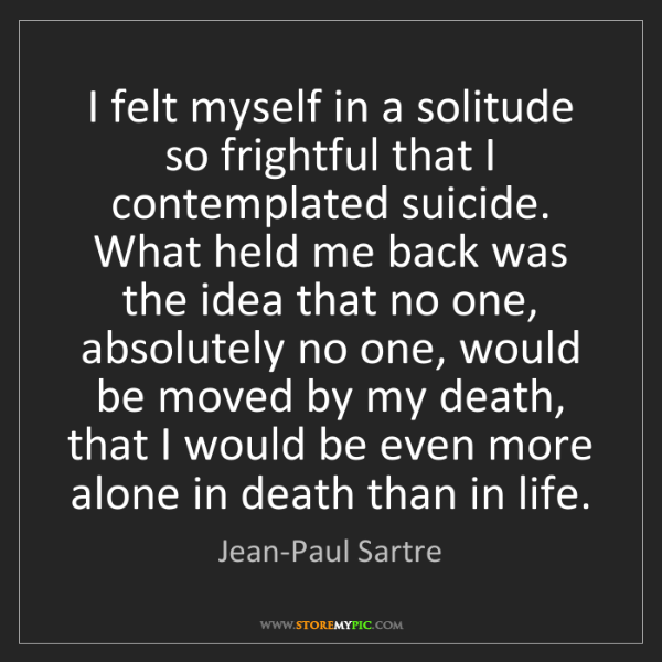 Jean-Paul Sartre: I felt myself in a solitude so frightful that I contemplated...