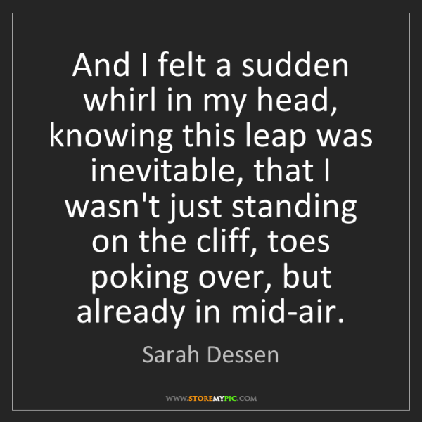 Sarah Dessen: And I felt a sudden whirl in my head, knowing this leap...