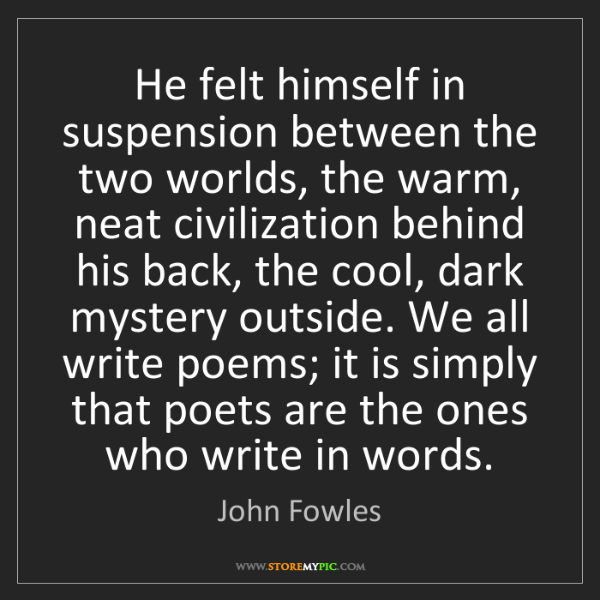 John Fowles: He felt himself in suspension between the two worlds,...