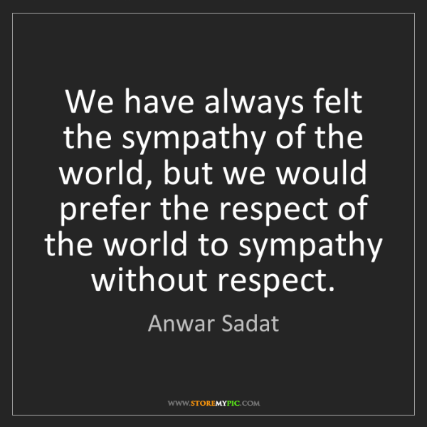 Anwar Sadat: We have always felt the sympathy of the world, but we...