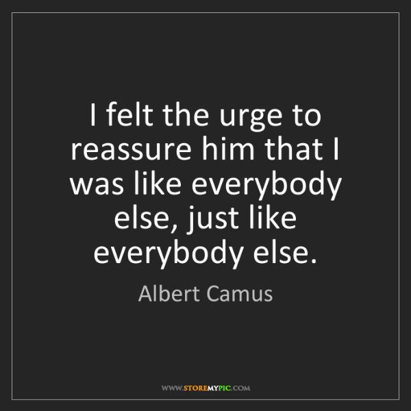 Albert Camus: I felt the urge to reassure him that I was like everybody...