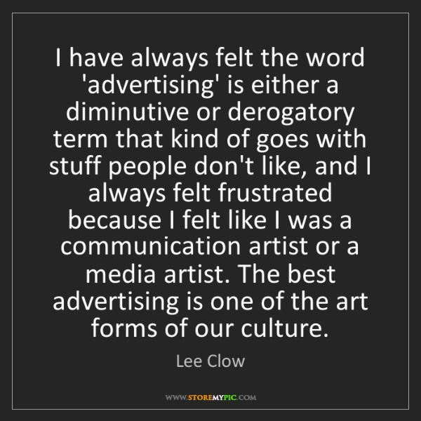 Lee Clow: I have always felt the word 'advertising' is either a...