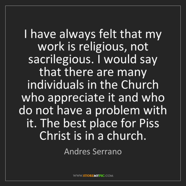 Andres Serrano: I have always felt that my work is religious, not sacrilegious....