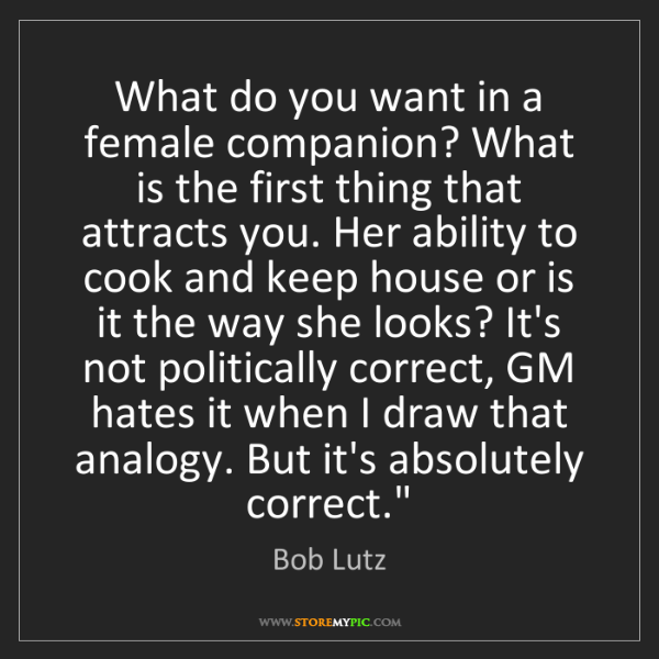 Bob Lutz: What do you want in a female companion? What is the first...