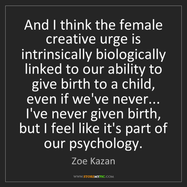 Zoe Kazan: And I think the female creative urge is intrinsically...