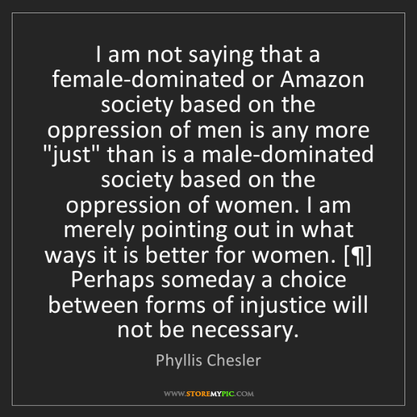Phyllis Chesler: I am not saying that a female-dominated or Amazon society...