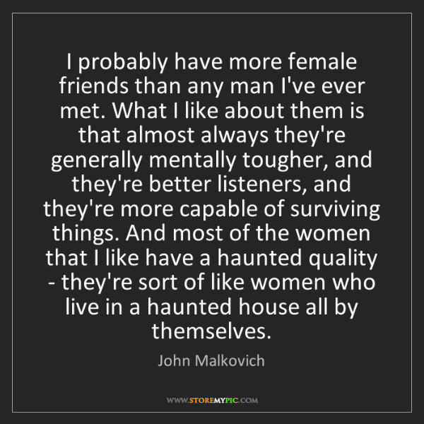John Malkovich: I probably have more female friends than any man I've...