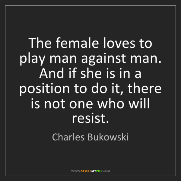 Charles Bukowski: The female loves to play man against man. And if she...