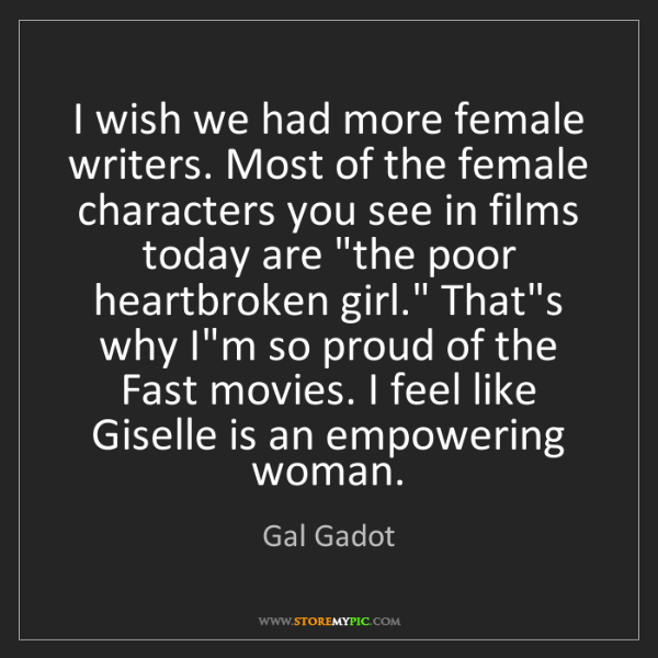 Gal Gadot: I wish we had more female writers. Most of the female...