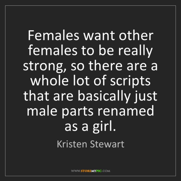 Kristen Stewart: Females want other females to be really strong, so there...