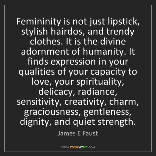 James E Faust: Femininity is not just lipstick, stylish hairdos, and...