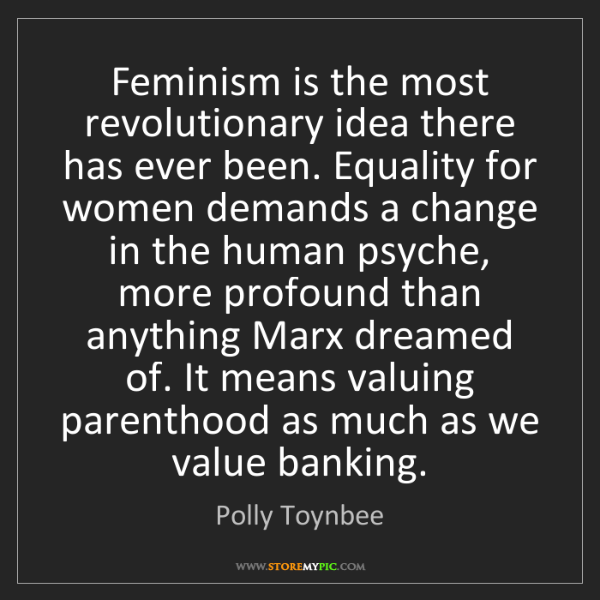 Polly Toynbee: Feminism is the most revolutionary idea there has ever...
