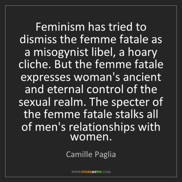 Camille Paglia: Feminism has tried to dismiss the femme fatale as a misogynist...