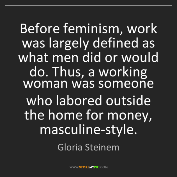 Gloria Steinem: Before feminism, work was largely defined as what men...