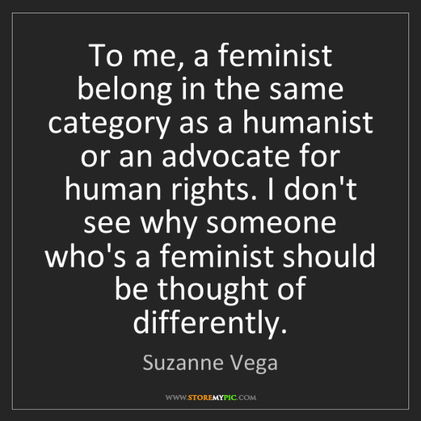 Suzanne Vega: To me, a feminist belong in the same category as a humanist...