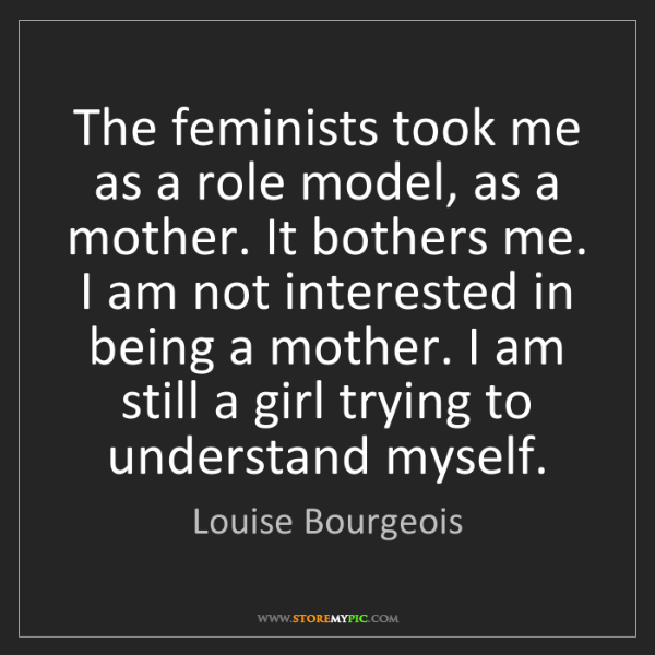 Louise Bourgeois: The feminists took me as a role model, as a mother. It...