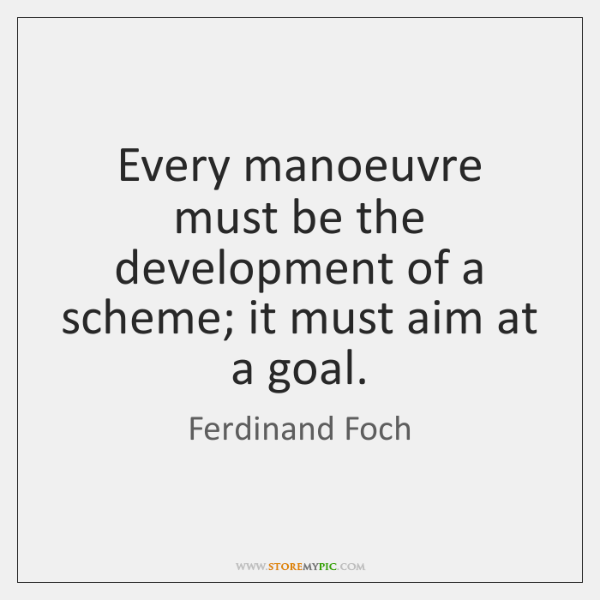 Every manoeuvre must be the development of a scheme; it must aim ...