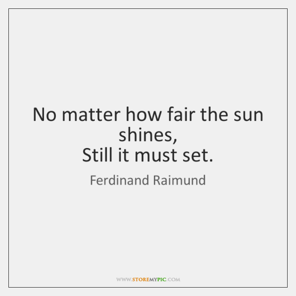 No matter how fair the sun shines,   Still it must set.