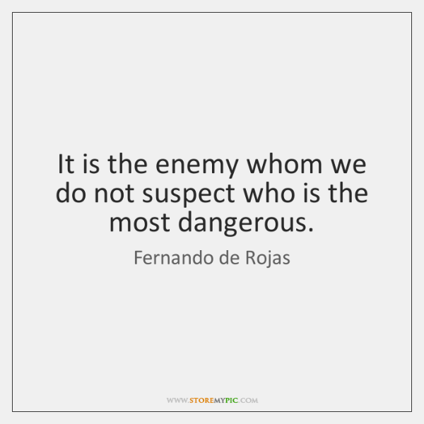 It is the enemy whom we do not suspect who is the ...