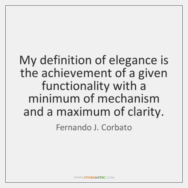 My definition of elegance is the achievement of a given functionality with ...