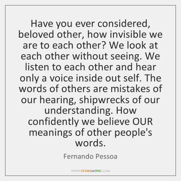 Have you ever considered, beloved other, how invisible we are to each ...