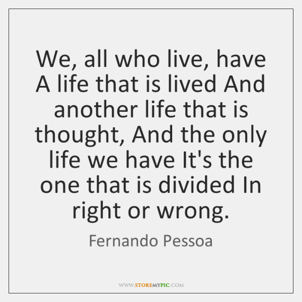 We, all who live, have A life that is lived And another ...