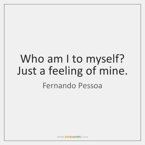Who am I to myself? Just a feeling of mine.