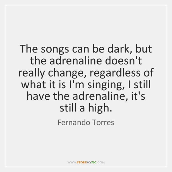 The songs can be dark, but the adrenaline doesn't really change, regardless ...