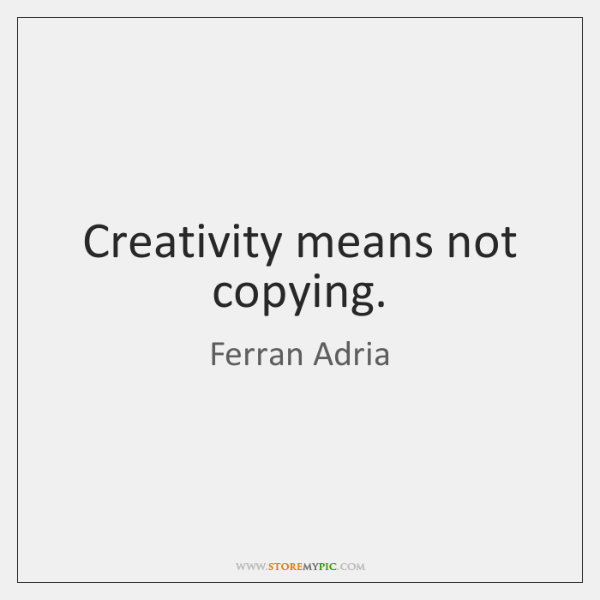 Creativity means not copying.