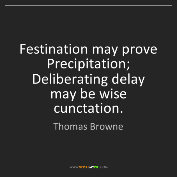 Thomas Browne: Festination may prove Precipitation;  Deliberating delay...
