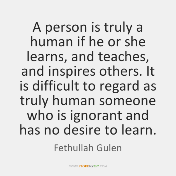 A person is truly a human if he or she learns, and ...