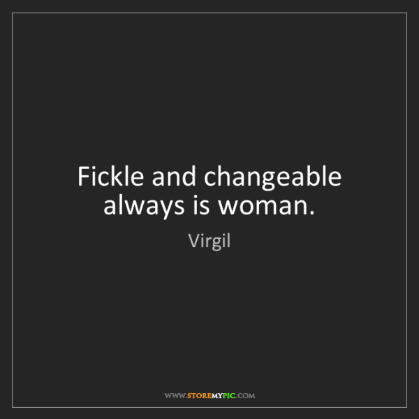 Virgil: Fickle and changeable always is woman.