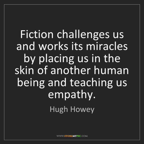 Hugh Howey: Fiction challenges us and works its miracles by placing...