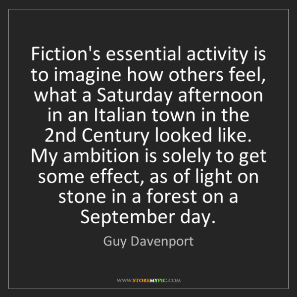 Guy Davenport: Fiction's essential activity is to imagine how others...