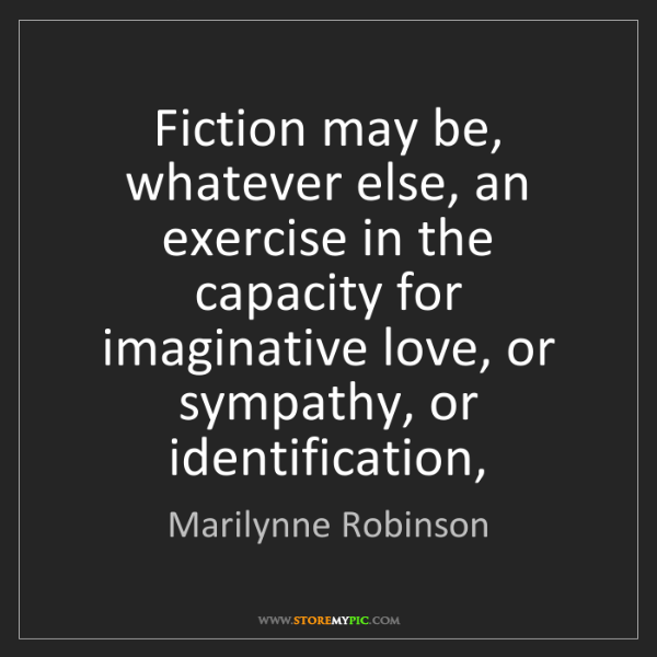 Marilynne Robinson: Fiction may be, whatever else, an exercise in the capacity...