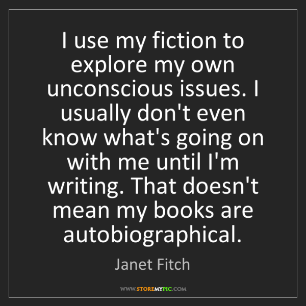 Janet Fitch: I use my fiction to explore my own unconscious issues....