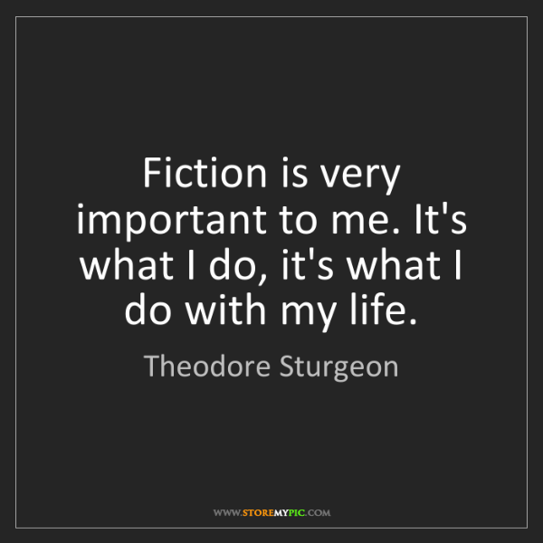 Theodore Sturgeon: Fiction is very important to me. It's what I do, it's...