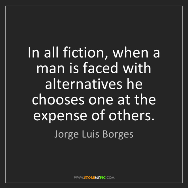 Jorge Luis Borges: In all fiction, when a man is faced with alternatives...