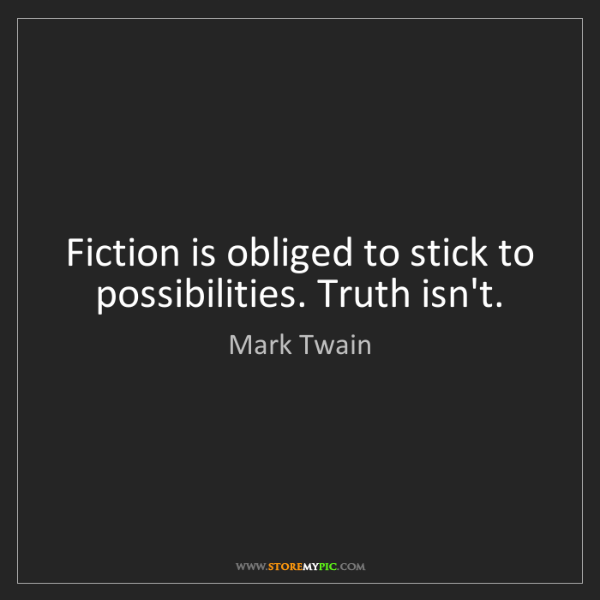 Mark Twain: Fiction is obliged to stick to possibilities. Truth isn't.