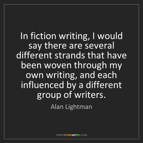 Alan Lightman: In fiction writing, I would say there are several different...