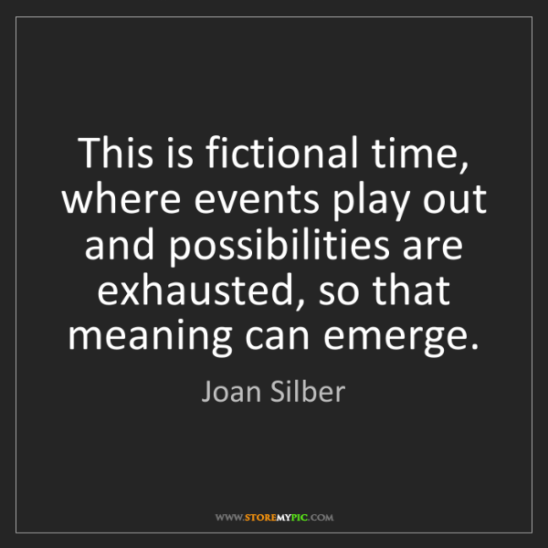Joan Silber: This is fictional time, where events play out and possibilities...
