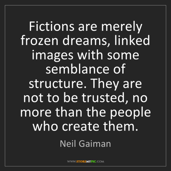 Neil Gaiman: Fictions are merely frozen dreams, linked images with...