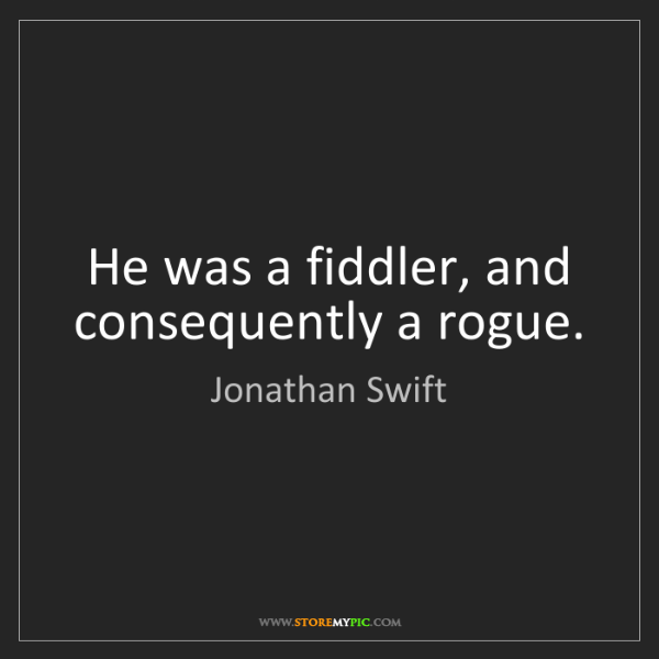 Jonathan Swift: He was a fiddler, and consequently a rogue.