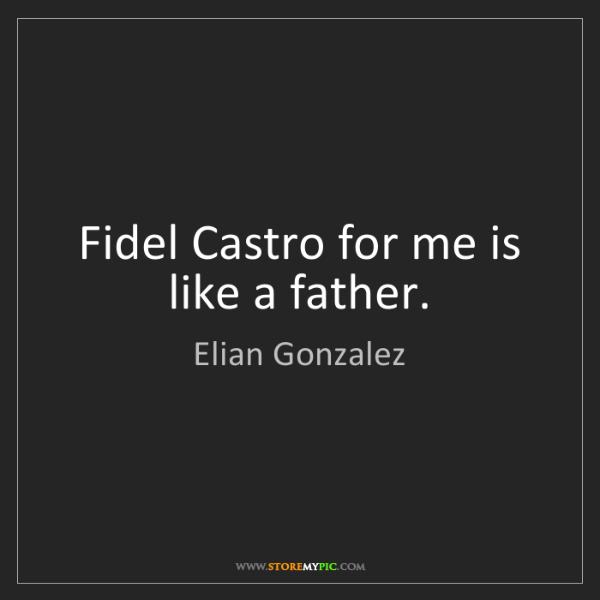 Elian Gonzalez: Fidel Castro for me is like a father.