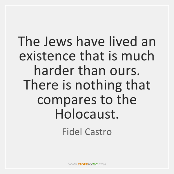 The Jews have lived an existence that is much harder than ours. ...