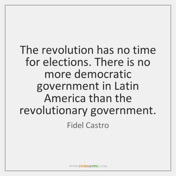 The revolution has no time for elections. There is no more democratic ...