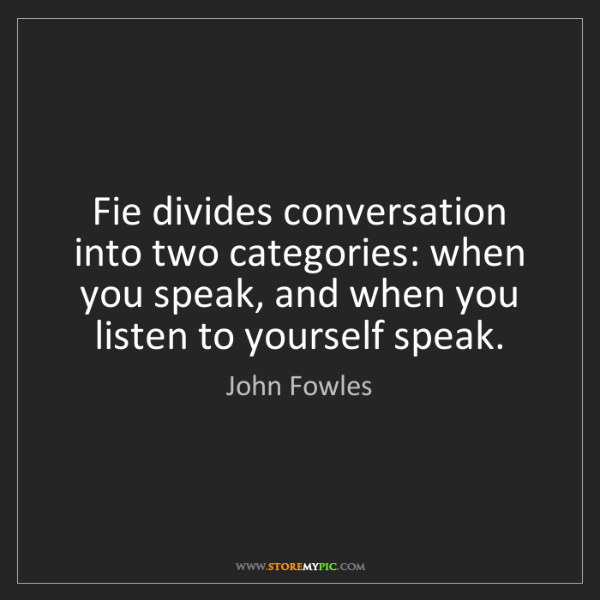 John Fowles: Fie divides conversation into two categories: when you...