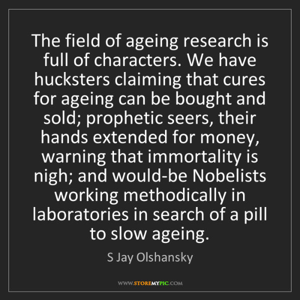 S Jay Olshansky: The field of ageing research is full of characters. We...