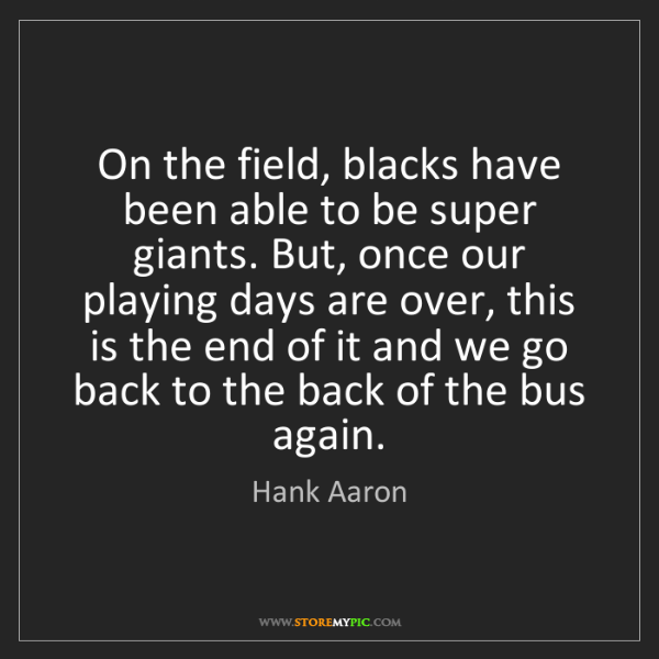 Hank Aaron: On the field, blacks have been able to be super giants....
